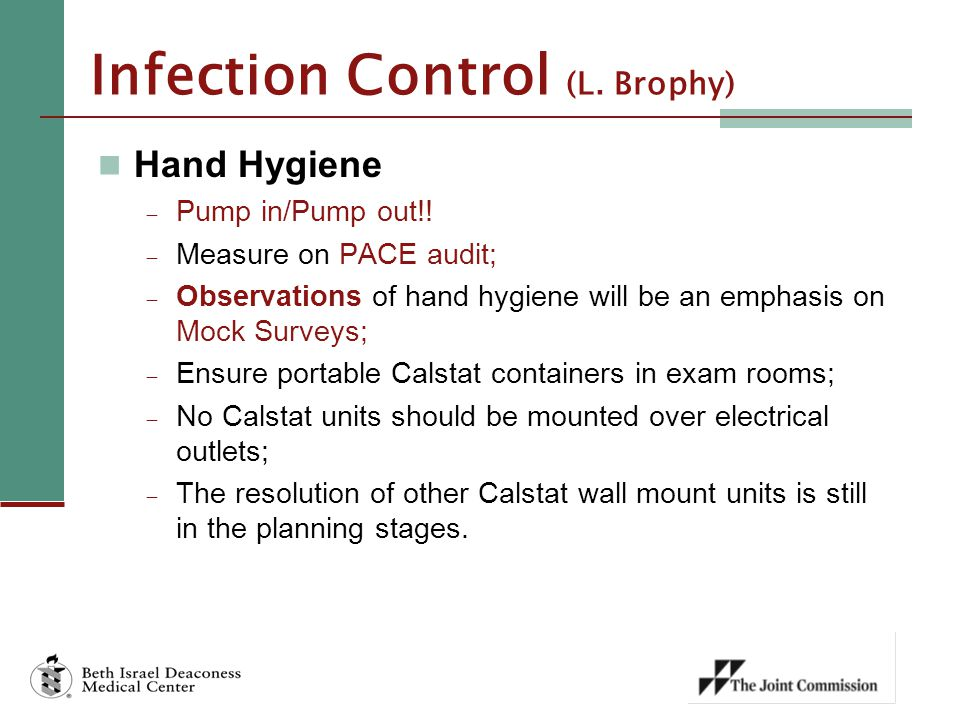 Infection Control (L. Brophy) Hand Hygiene  Pump in/Pump out!!  Measure on PACE audit;  Observations of hand hygiene will be an emphasis on Mock Su