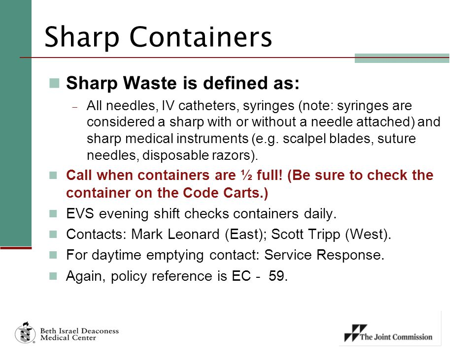 Sharp Containers Sharp Waste is defined as:  All needles, IV catheters, syringes (note: syringes are considered a sharp with or without a needle atta
