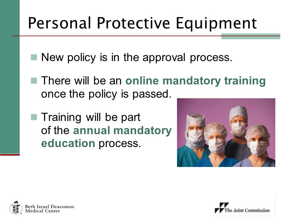 Personal Protective Equipment New policy is in the approval process. There will be an online mandatory training once the policy is passed. Training wi