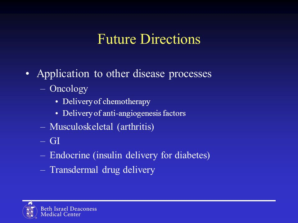 Future Directions Application to other disease processes –Oncology Delivery of chemotherapy Delivery of anti-angiogenesis factors –Musculoskeletal (arthritis) –GI –Endocrine (insulin delivery for diabetes) –Transdermal drug delivery