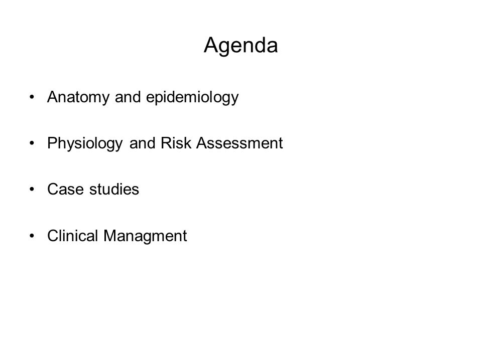 Agenda Anatomy and epidemiology Physiology and Risk Assessment Case studies Clinical Managment