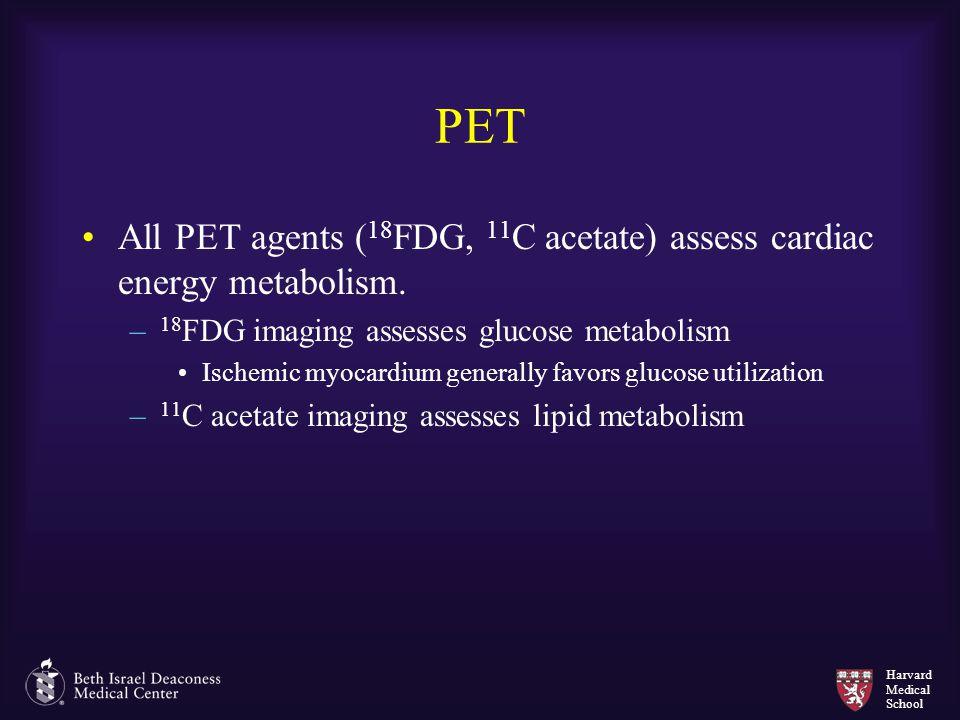 Harvard Medical School PET All PET agents ( 18 FDG, 11 C acetate) assess cardiac energy metabolism. – 18 FDG imaging assesses glucose metabolism Ische