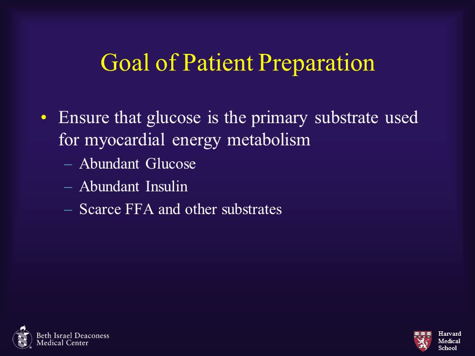 Harvard Medical School Goal of Patient Preparation Ensure that glucose is the primary substrate used for myocardial energy metabolism –Abundant Glucos
