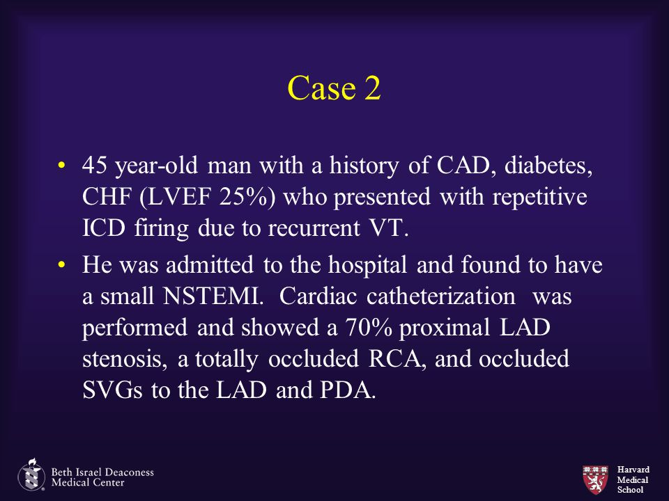 Harvard Medical School Case 2 45 year-old man with a history of CAD, diabetes, CHF (LVEF 25%) who presented with repetitive ICD firing due to recurren