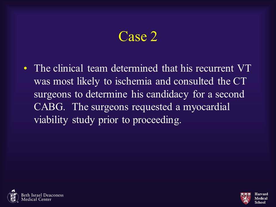 Harvard Medical School Case 2 The clinical team determined that his recurrent VT was most likely to ischemia and consulted the CT surgeons to determin