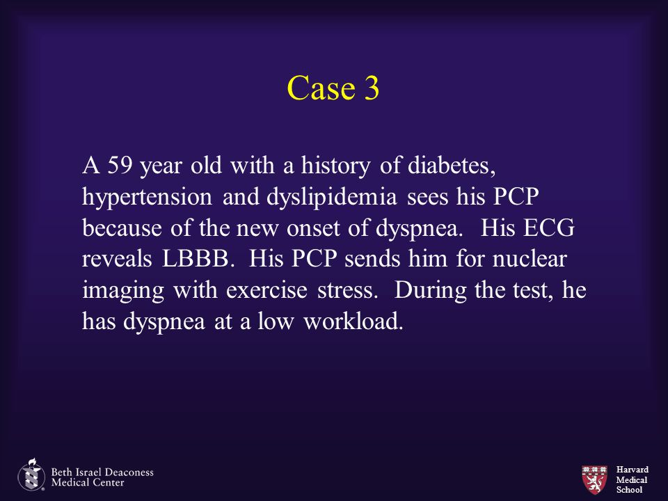 Harvard Medical School Case 3 A 59 year old with a history of diabetes, hypertension and dyslipidemia sees his PCP because of the new onset of dyspnea