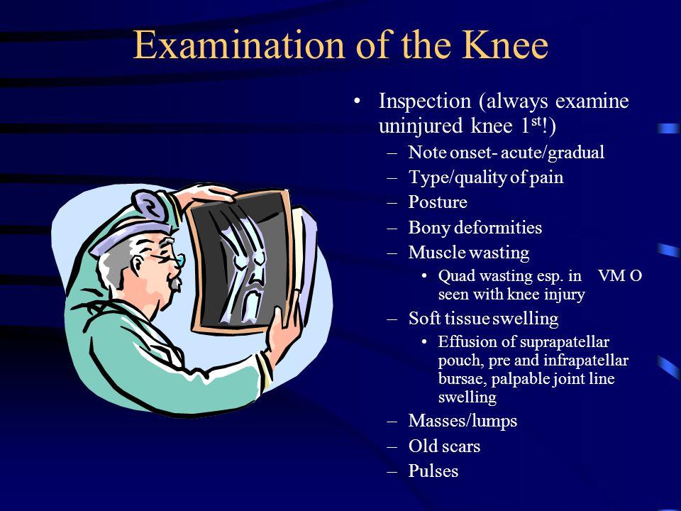 Examination of the Knee Inspection (always examine uninjured knee 1 st !) –Note onset- acute/gradual –Type/quality of pain –Posture –Bony deformities –Muscle wasting Quad wasting esp.