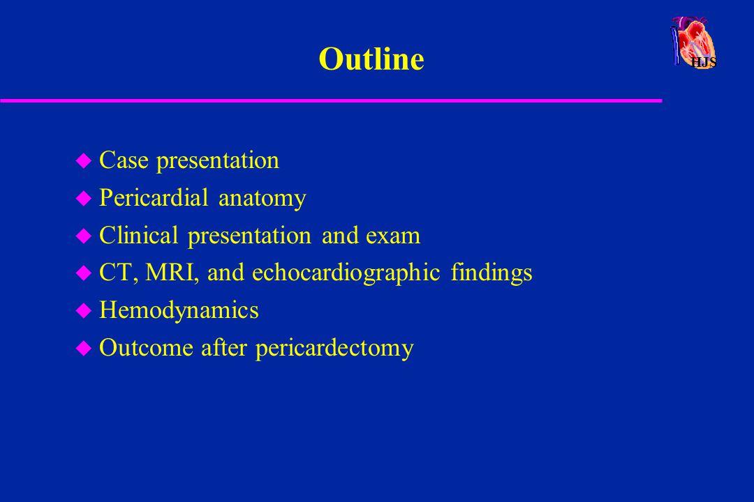 HJS Constrictive Pericarditis - Mortality u Etiology u NYHA III-IV u marked elevation of RV end-diastolic pressure Braunwald, Heart Disease 4th ed., 1992 11% 15% 5% Perioperative Mortality 1980 1990 2004