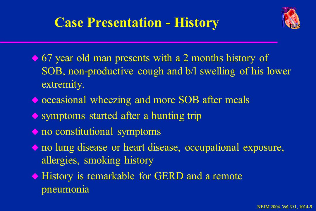 HJS NEJM 2004, Vol 351, 1014-9 Case Presentation - History u 67 year old man presents with a 2 months history of SOB, non-productive cough and b/l swe