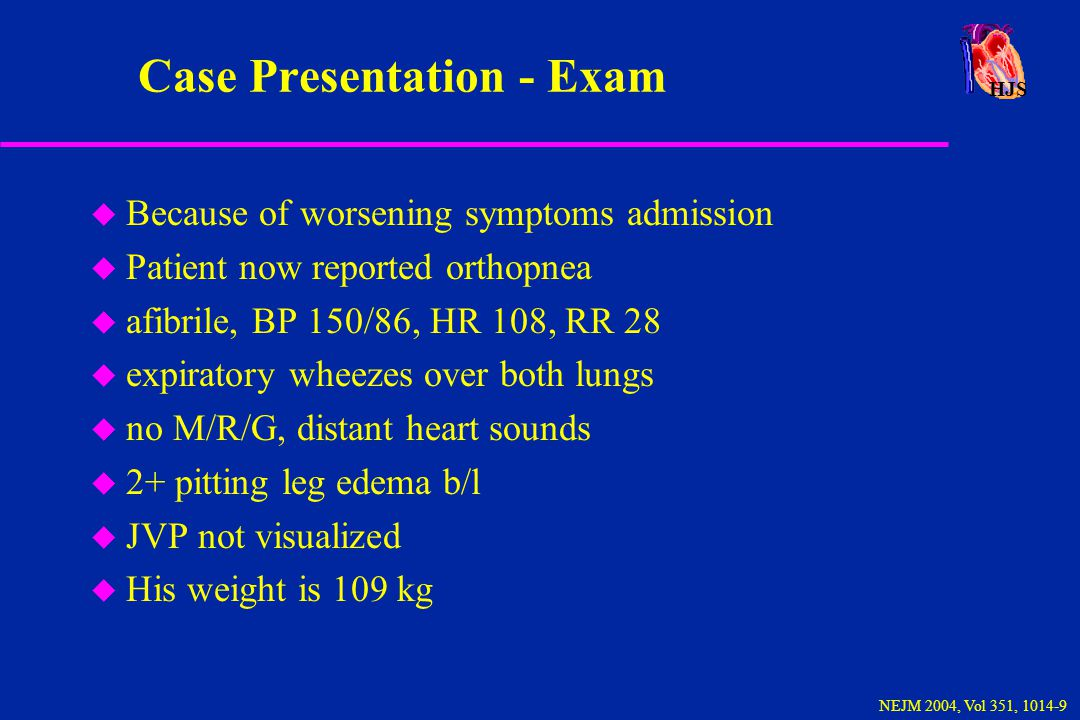 HJS NEJM 2004, Vol 351, 1014-9 Case Presentation - Initial Tests u Labs were unremarkable including CBC, BMP, CPK, Troponin, LFTs u ph 7.47, pCO2 34, pO2 64 u CXR: Cardiomegaly and mildly increased vasculature u EKG: showed diffuse T-wave inversion, low voltage and sinustachycardia u Echo: nl LV size and function, RV nl.