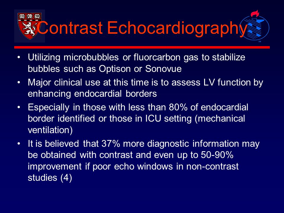Contrast Echocardiography Utilizing microbubbles or fluorcarbon gas to stabilize bubbles such as Optison or Sonovue Major clinical use at this time is