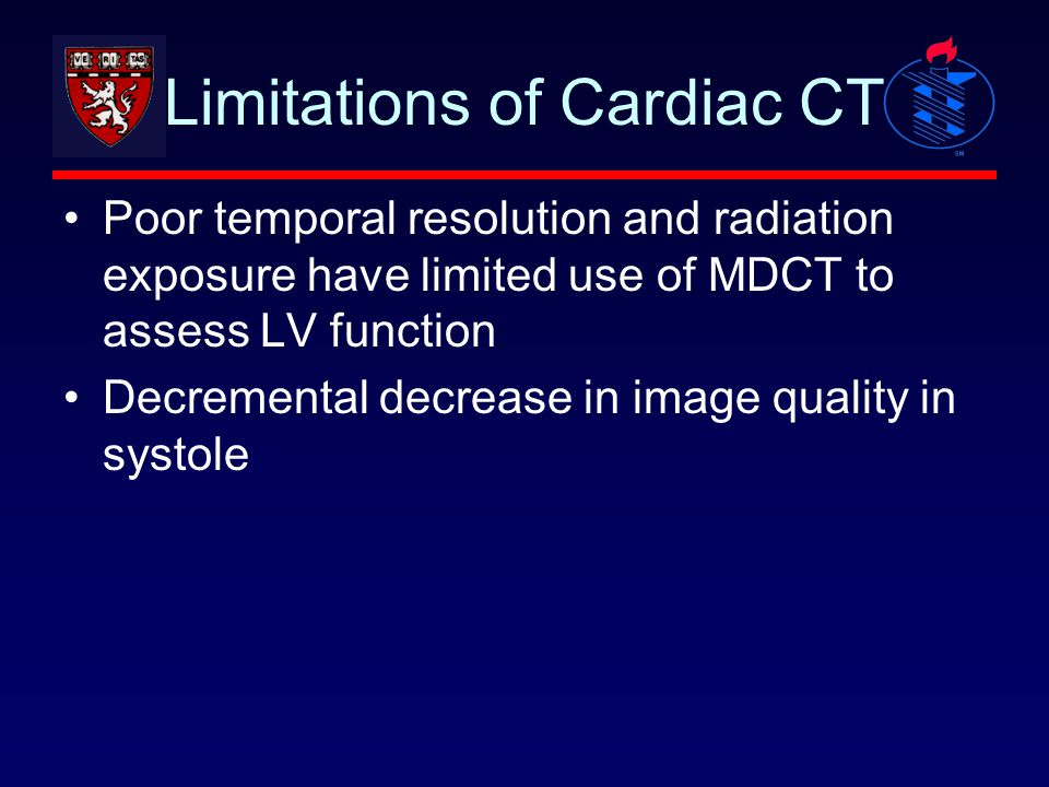 Limitations of Cardiac CT Poor temporal resolution and radiation exposure have limited use of MDCT to assess LV function Decremental decrease in image