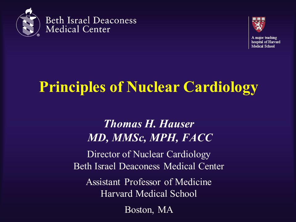 Principles of Nuclear Cardiology Thomas H. Hauser MD, MMSc, MPH, FACC Director of Nuclear Cardiology Beth Israel Deaconess Medical Center Assistant Pr