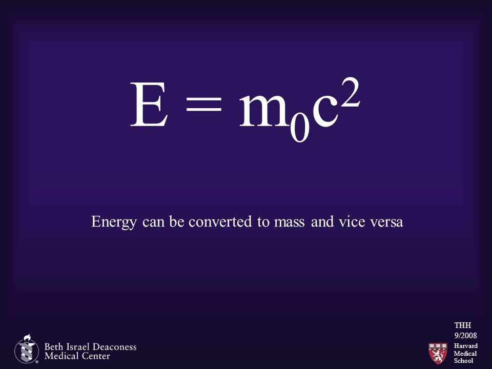 Harvard Medical School THH 9/2008 E = m 0 c 2 Energy can be converted to mass and vice versa