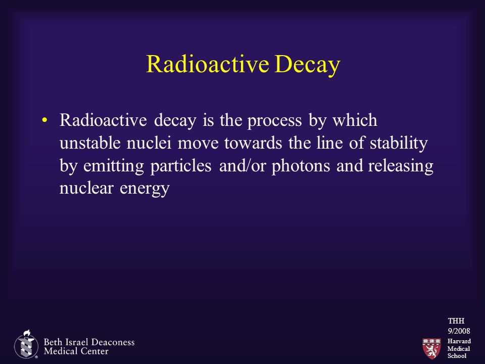 Harvard Medical School THH 9/2008 Radioactive Decay Radioactive decay is the process by which unstable nuclei move towards the line of stability by em