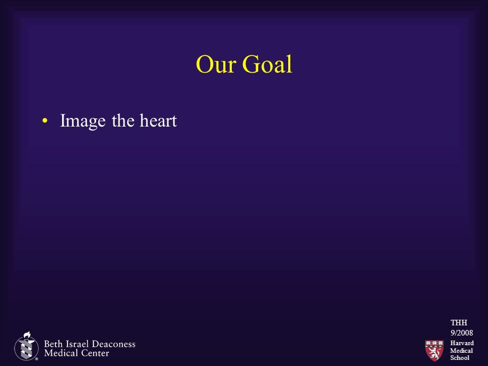 Harvard Medical School THH 9/2008 Our Goal Image the heart