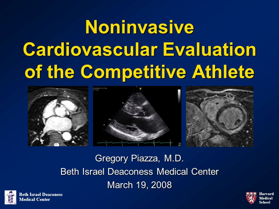 Harvard Medical School Beth Israel Deaconess Medical Center Noninvasive Cardiovascular Evaluation of the Competitive Athlete Gregory Piazza, M.D.