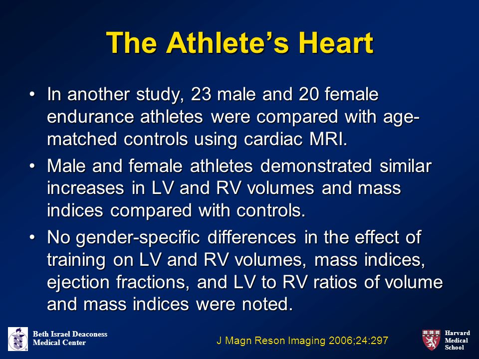 Harvard Medical School Beth Israel Deaconess Medical Center The Athlete's Heart In another study, 23 male and 20 female endurance athletes were compared with age- matched controls using cardiac MRI.In another study, 23 male and 20 female endurance athletes were compared with age- matched controls using cardiac MRI.