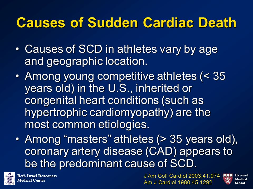 Harvard Medical School Beth Israel Deaconess Medical Center Causes of Sudden Cardiac Death Causes of SCD in athletes vary by age and geographic location.Causes of SCD in athletes vary by age and geographic location.