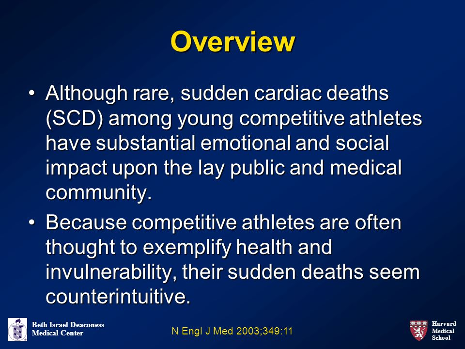 Harvard Medical School Beth Israel Deaconess Medical Center Overview Although rare, sudden cardiac deaths (SCD) among young competitive athletes have substantial emotional and social impact upon the lay public and medical community.Although rare, sudden cardiac deaths (SCD) among young competitive athletes have substantial emotional and social impact upon the lay public and medical community.