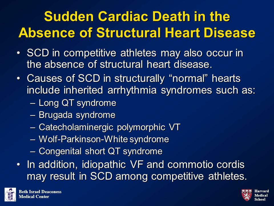 Harvard Medical School Beth Israel Deaconess Medical Center Sudden Cardiac Death in the Absence of Structural Heart Disease SCD in competitive athletes may also occur in the absence of structural heart disease.SCD in competitive athletes may also occur in the absence of structural heart disease.