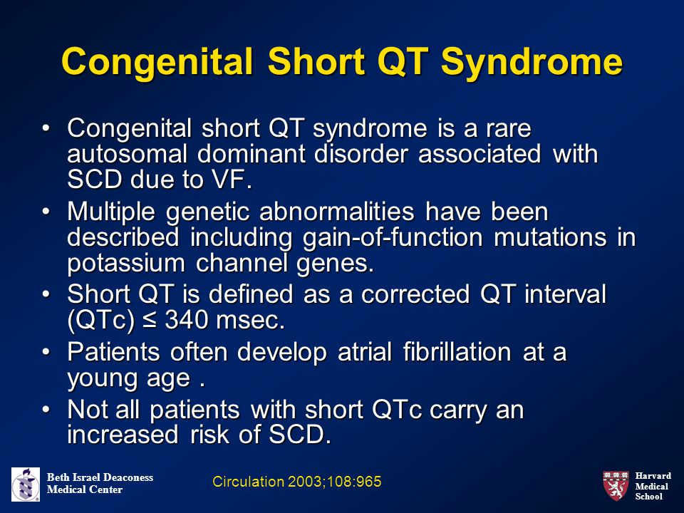 Harvard Medical School Beth Israel Deaconess Medical Center Congenital Short QT Syndrome Congenital short QT syndrome is a rare autosomal dominant disorder associated with SCD due to VF.Congenital short QT syndrome is a rare autosomal dominant disorder associated with SCD due to VF.