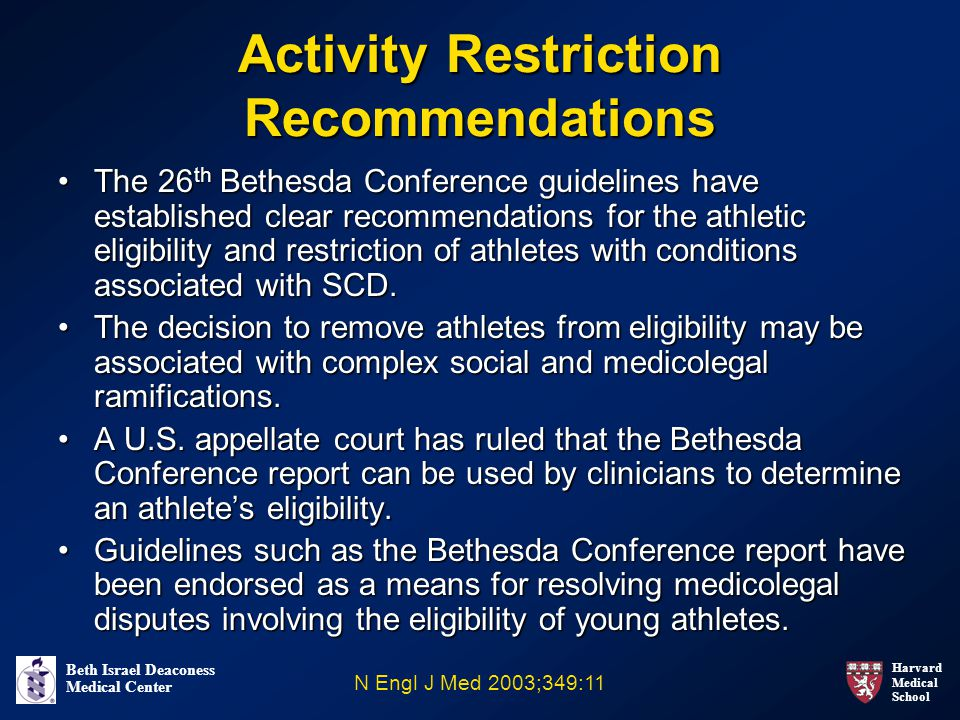Harvard Medical School Beth Israel Deaconess Medical Center Activity Restriction Recommendations The 26 th Bethesda Conference guidelines have established clear recommendations for the athletic eligibility and restriction of athletes with conditions associated with SCD.The 26 th Bethesda Conference guidelines have established clear recommendations for the athletic eligibility and restriction of athletes with conditions associated with SCD.