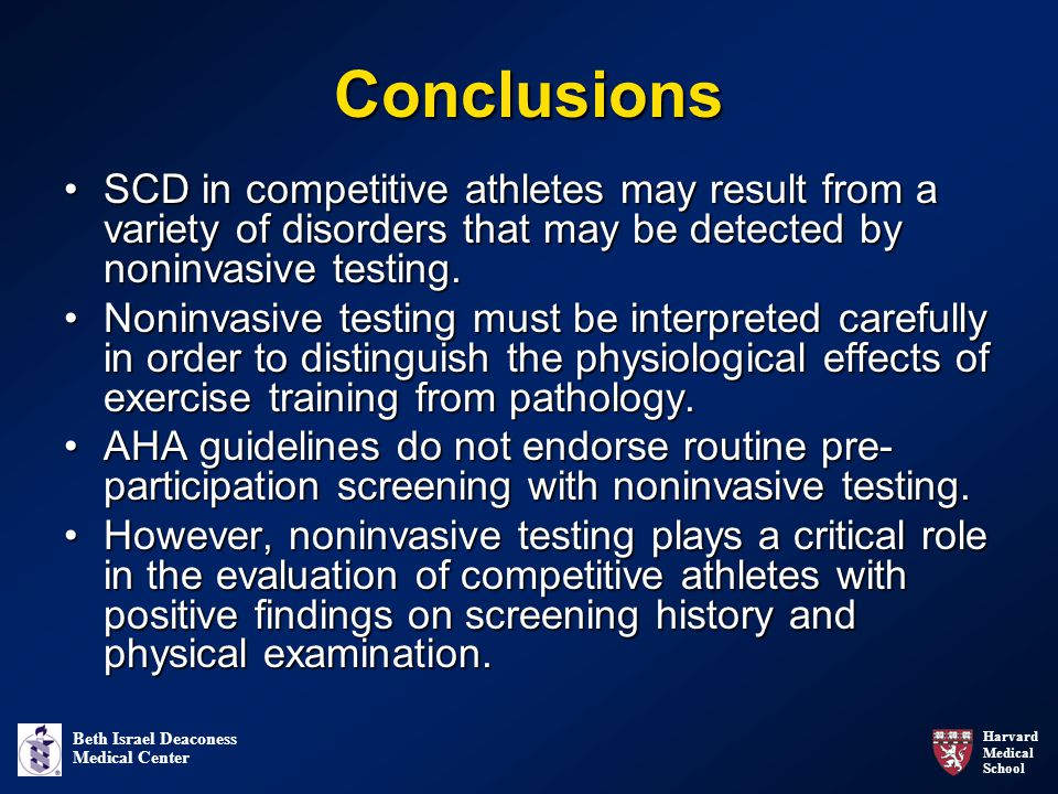 Harvard Medical School Beth Israel Deaconess Medical Center Conclusions SCD in competitive athletes may result from a variety of disorders that may be detected by noninvasive testing.SCD in competitive athletes may result from a variety of disorders that may be detected by noninvasive testing.