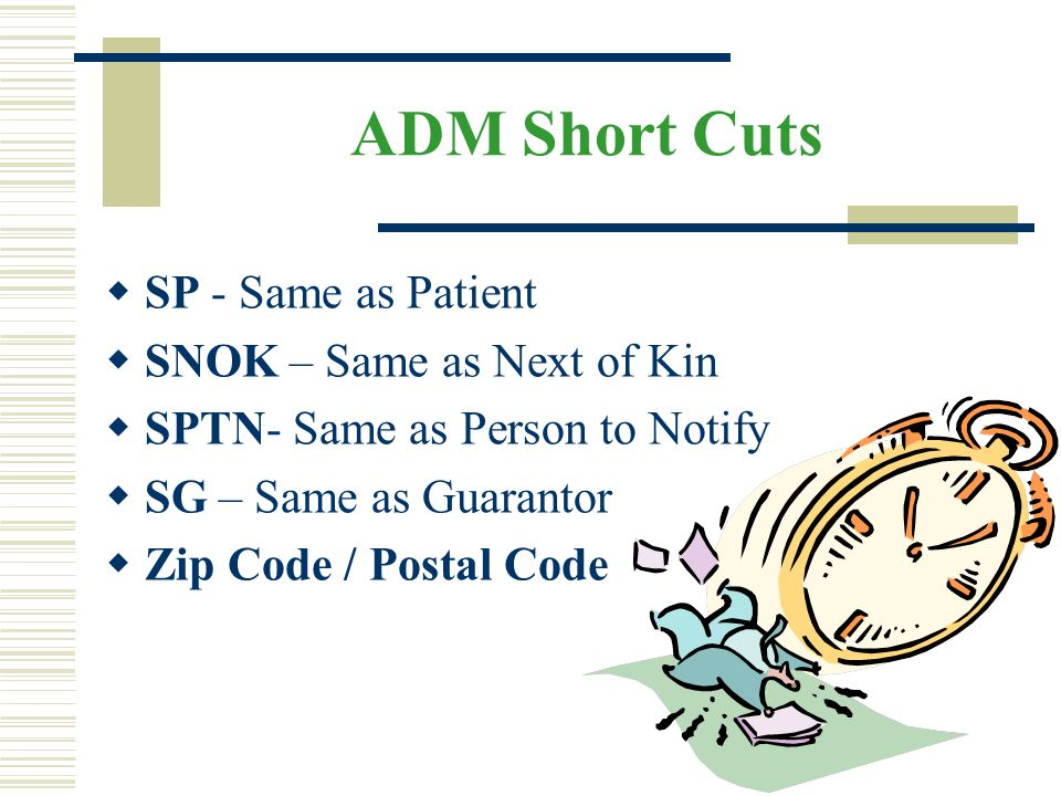 ADM Short Cuts  SP - Same as Patient  SNOK – Same as Next of Kin  SPTN- Same as Person to Notify  SG – Same as Guarantor  Zip Code / Postal Code