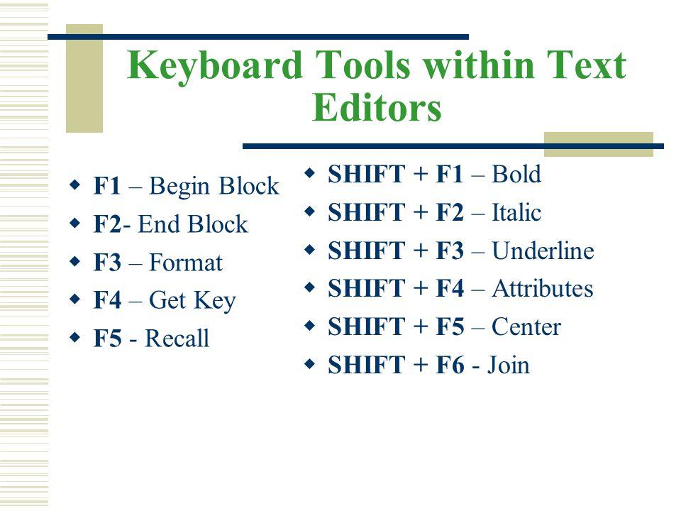 Keyboard Tools within Text Editors  F1 – Begin Block  F2- End Block  F3 – Format  F4 – Get Key  F5 - Recall  SHIFT + F1 – Bold  SHIFT + F2 – It