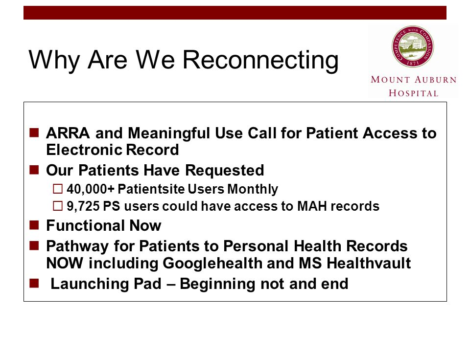 Why Are We Reconnecting ARRA and Meaningful Use Call for Patient Access to Electronic Record Our Patients Have Requested  40,000+ Patientsite Users Monthly  9,725 PS users could have access to MAH records Functional Now Pathway for Patients to Personal Health Records NOW including Googlehealth and MS Healthvault Launching Pad – Beginning not and end
