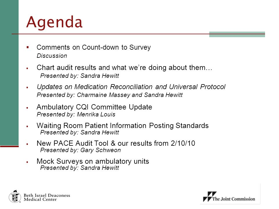 Agenda  Comments on Count-down to Survey Discussion  Chart audit results and what we're doing about them… Presented by: Sandra Hewitt  Updates on Medication Reconciliation and Universal Protocol Presented by: Charmaine Massey and Sandra Hewitt  Ambulatory CQI Committee Update Presented by: Menrika Louis  Waiting Room Patient Information Posting Standards Presented by: Sandra Hewitt  New PACE Audit Tool & our results from 2/10/10 Presented by: Gary Schweon  Mock Surveys on ambulatory units Presented by: Sandra Hewitt
