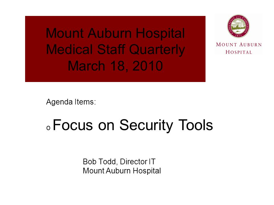 Mount Auburn Hospital Medical Staff Quarterly March 18, 2010 Bob Todd, Director IT Mount Auburn Hospital Agenda Items: o Focus on Security Tools