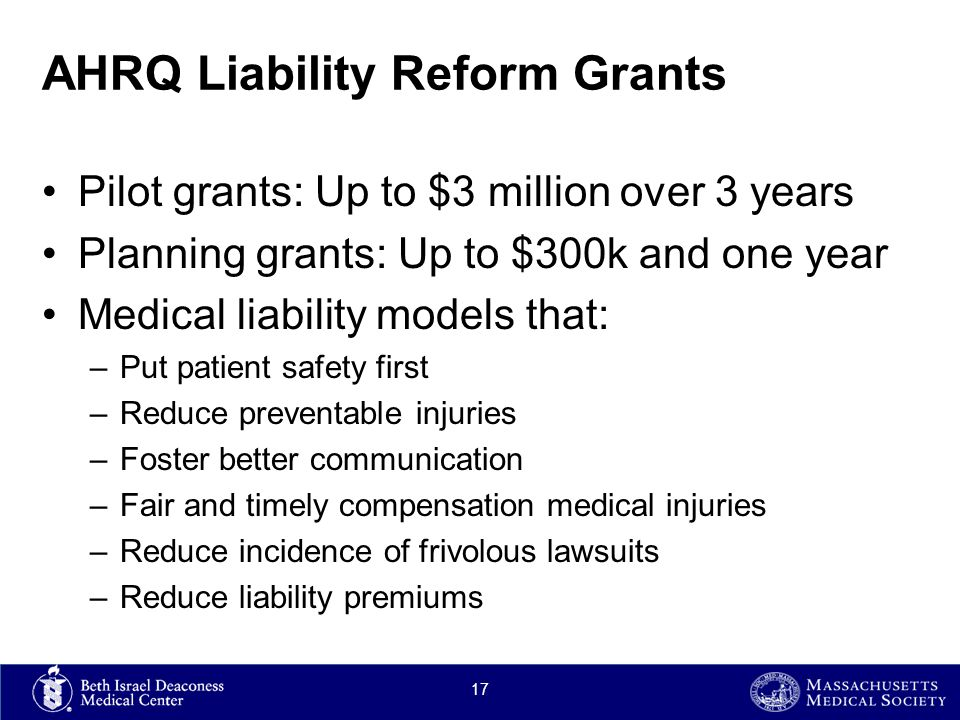 AHRQ Liability Reform Grants Pilot grants: Up to $3 million over 3 years Planning grants: Up to $300k and one year Medical liability models that: –Put patient safety first –Reduce preventable injuries –Foster better communication –Fair and timely compensation medical injuries –Reduce incidence of frivolous lawsuits –Reduce liability premiums 17