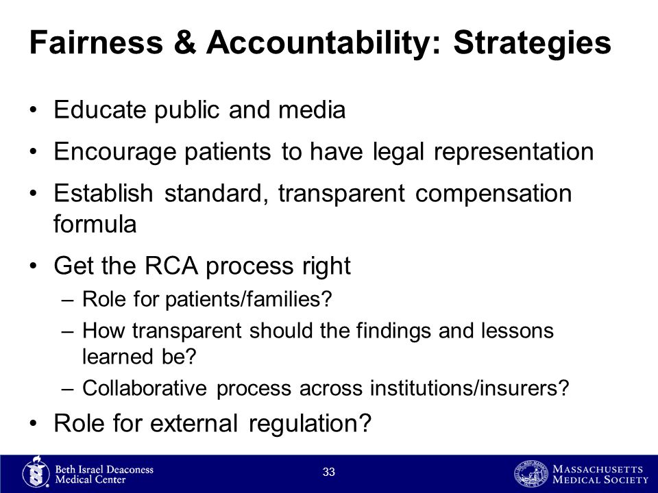 Fairness & Accountability: Strategies Educate public and media Encourage patients to have legal representation Establish standard, transparent compensation formula Get the RCA process right –Role for patients/families.
