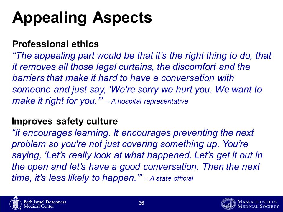 Appealing Aspects Professional ethics The appealing part would be that it's the right thing to do, that it removes all those legal curtains, the discomfort and the barriers that make it hard to have a conversation with someone and just say, 'We re sorry we hurt you.