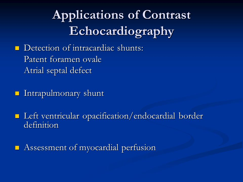 Applications of Contrast Echocardiography Detection of intracardiac shunts: Detection of intracardiac shunts: Patent foramen ovale Atrial septal defec