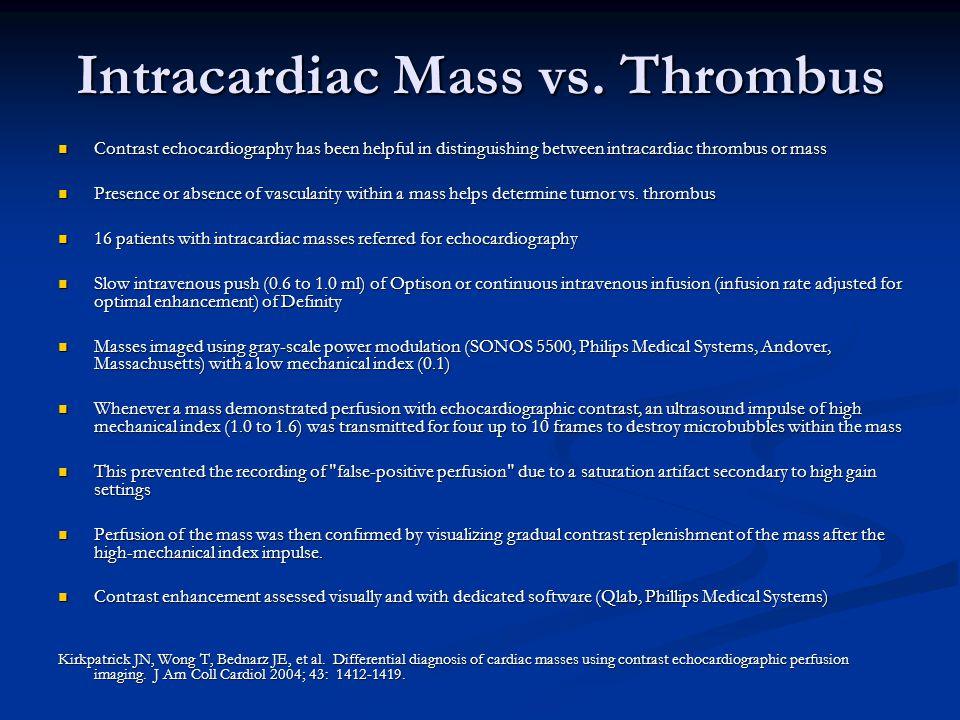 Intracardiac Mass vs. Thrombus Contrast echocardiography has been helpful in distinguishing between intracardiac thrombus or mass Contrast echocardiog