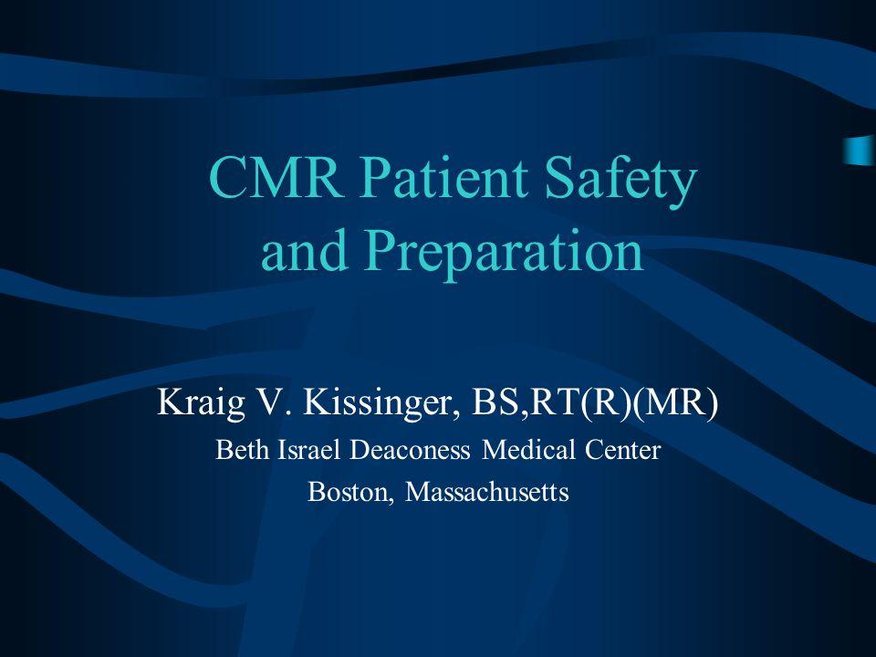 CMR Patient Safety and Preparation Kraig V. Kissinger, BS,RT(R)(MR) Beth Israel Deaconess Medical Center Boston, Massachusetts