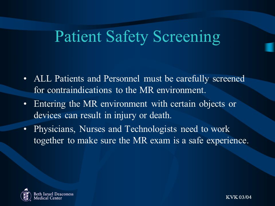 KVK 03/04 Patient Safety Screening ALL Patients and Personnel must be carefully screened for contraindications to the MR environment.
