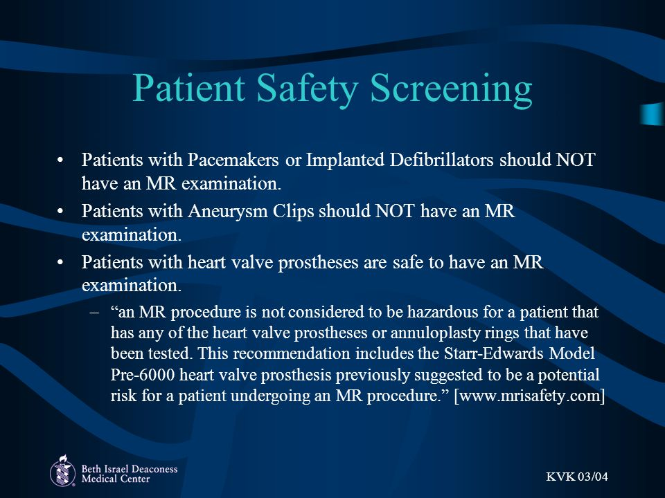 KVK 03/04 Patient Safety Screening Patients with Pacemakers or Implanted Defibrillators should NOT have an MR examination.