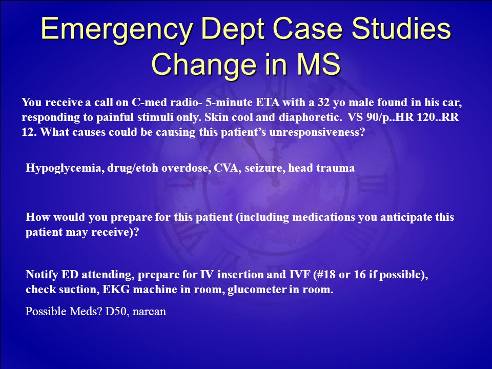 Emergency Dept Case Studies Change in MS You receive a call on C-med radio- 5-minute ETA with a 32 yo male found in his car, responding to painful stimuli only.