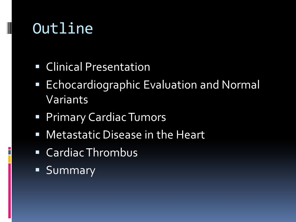 Outline  Clinical Presentation  Echocardiographic Evaluation and Normal Variants  Primary Cardiac Tumors  Metastatic Disease in the Heart  Cardia