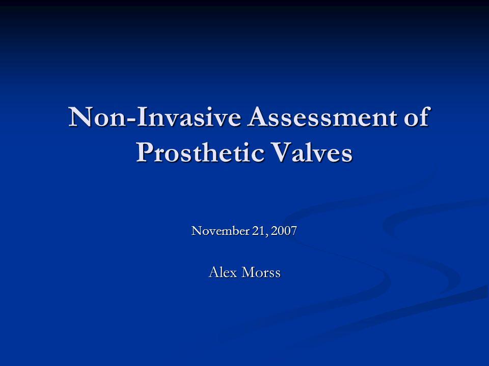 Non-Invasive Assessment of Prosthetic Valves Non-Invasive Assessment of Prosthetic Valves November 21, 2007 Alex Morss