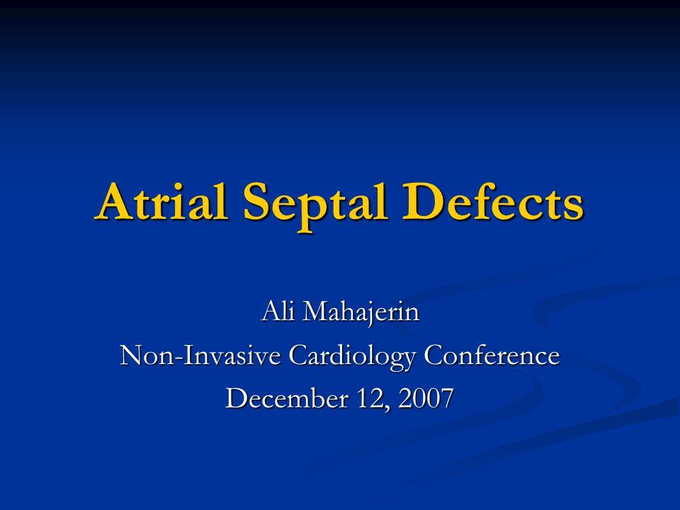 Atrial Septal Defects Ali Mahajerin Non-Invasive Cardiology Conference December 12, 2007