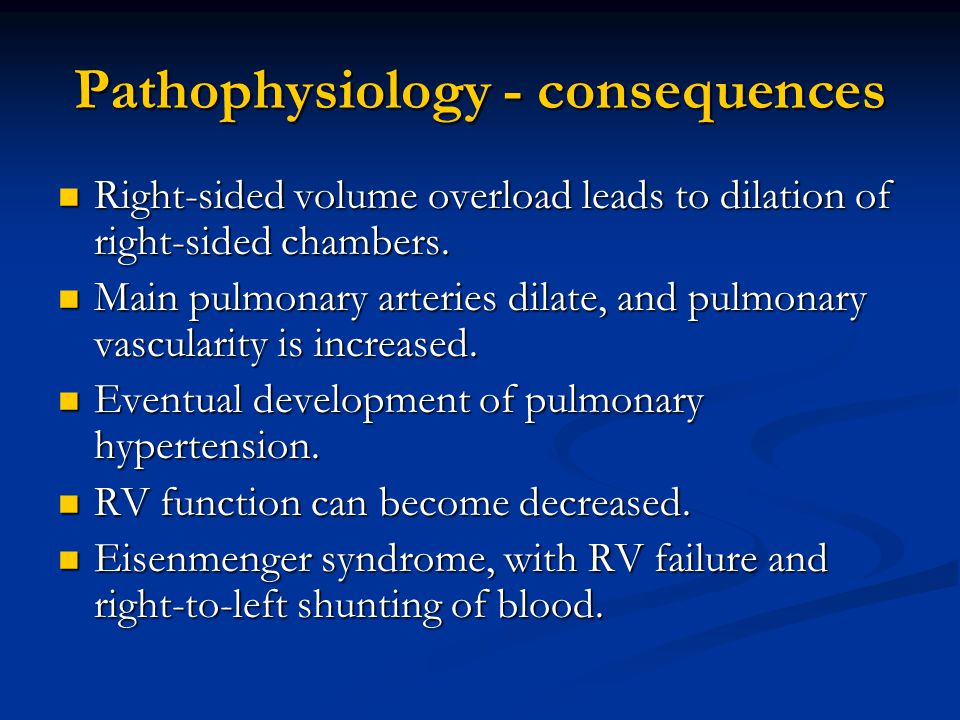Pathophysiology - consequences Right-sided volume overload leads to dilation of right-sided chambers. Right-sided volume overload leads to dilation of