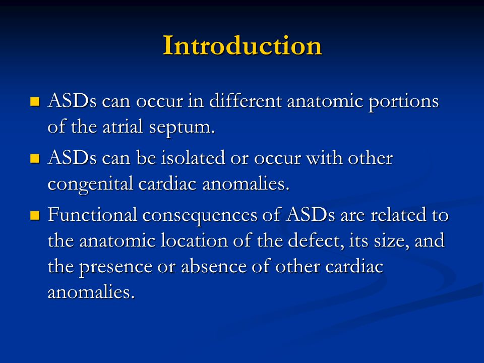 Introduction ASDs can occur in different anatomic portions of the atrial septum. ASDs can occur in different anatomic portions of the atrial septum. A