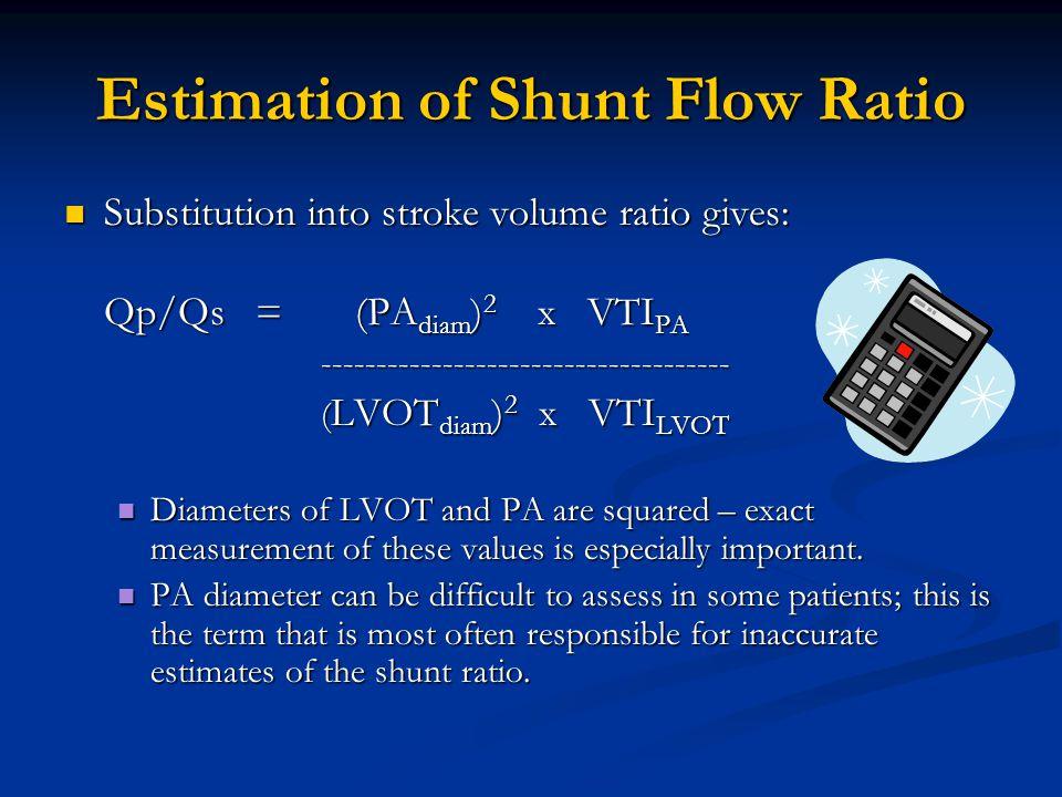 Estimation of Shunt Flow Ratio Substitution into stroke volume ratio gives: Substitution into stroke volume ratio gives: Qp/Qs = (PA diam ) 2 x VTI PA