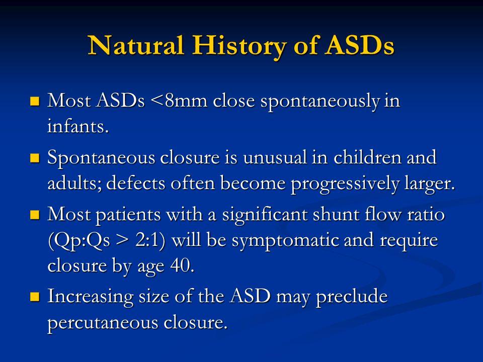 Natural History of ASDs Most ASDs <8mm close spontaneously in infants. Most ASDs <8mm close spontaneously in infants. Spontaneous closure is unusual i