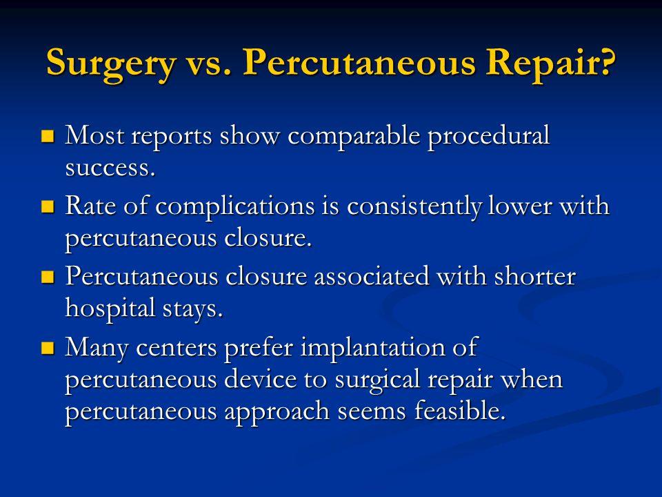 Surgery vs. Percutaneous Repair? Most reports show comparable procedural success. Most reports show comparable procedural success. Rate of complicatio